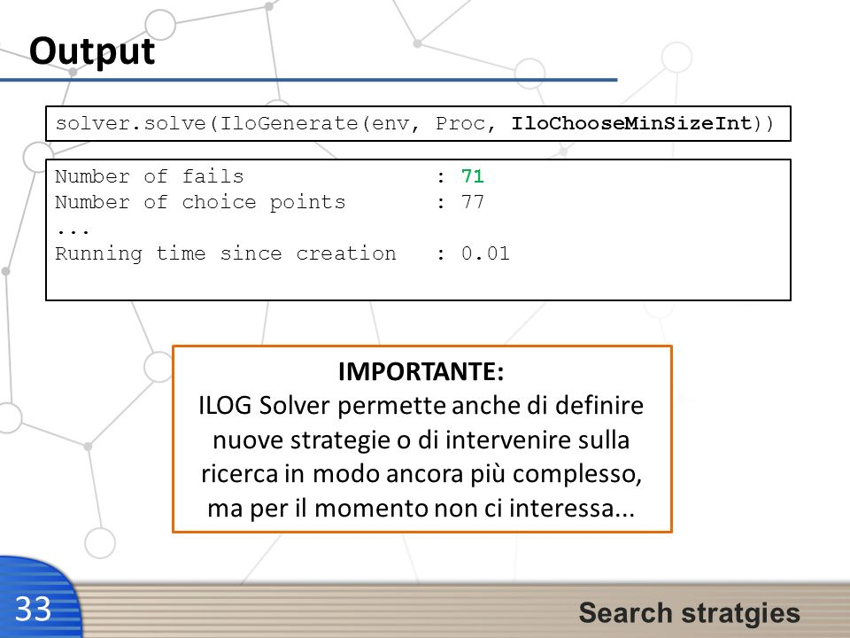 Output 33 Search stratgies solver.solve(IloGenerate(env, Proc, IloChooseMinSizeInt)) Number of fails : 71 Number of choice points : 77... Running time