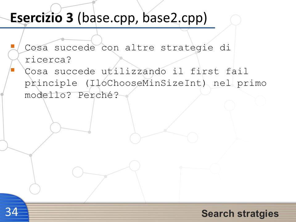 Esercizio 3 (base.cpp, base2.cpp) 34 Search stratgies Cosa succede con altre strategie di ricerca? Cosa succede utilizzando il first fail principle (I