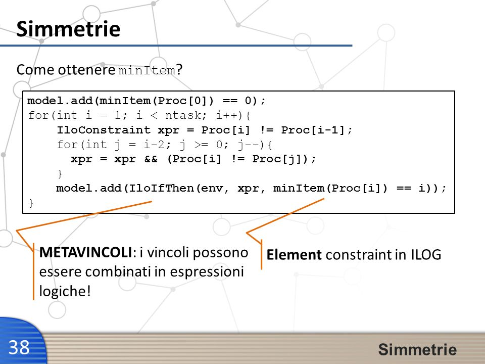 Simmetrie 38 Simmetrie Come ottenere minItem ? model.add(minItem(Proc[0]) == 0); for(int i = 1; i < ntask; i++){ IloConstraint xpr = Proc[i] != Proc[i