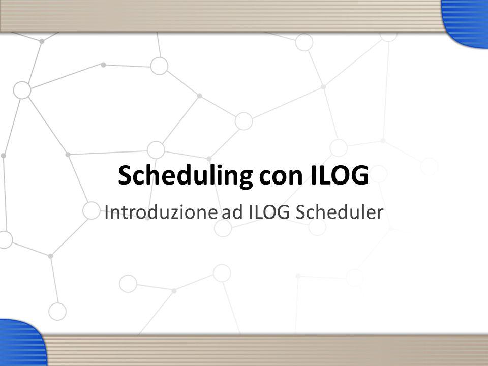 Scheduling con ILOG Introduzione ad ILOG Scheduler