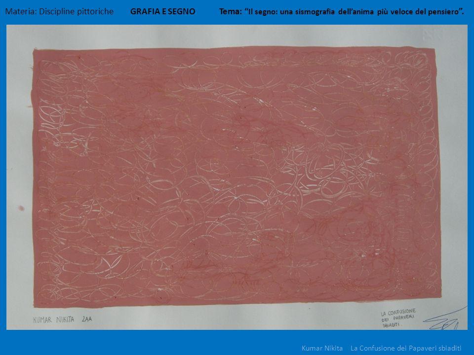 Materia: Discipline pittoriche GRAFIA E SEGNO Tema: Il segno: una sismografia dellanima più veloce del pensiero. Kumar Nikita La Confusione dei Papave