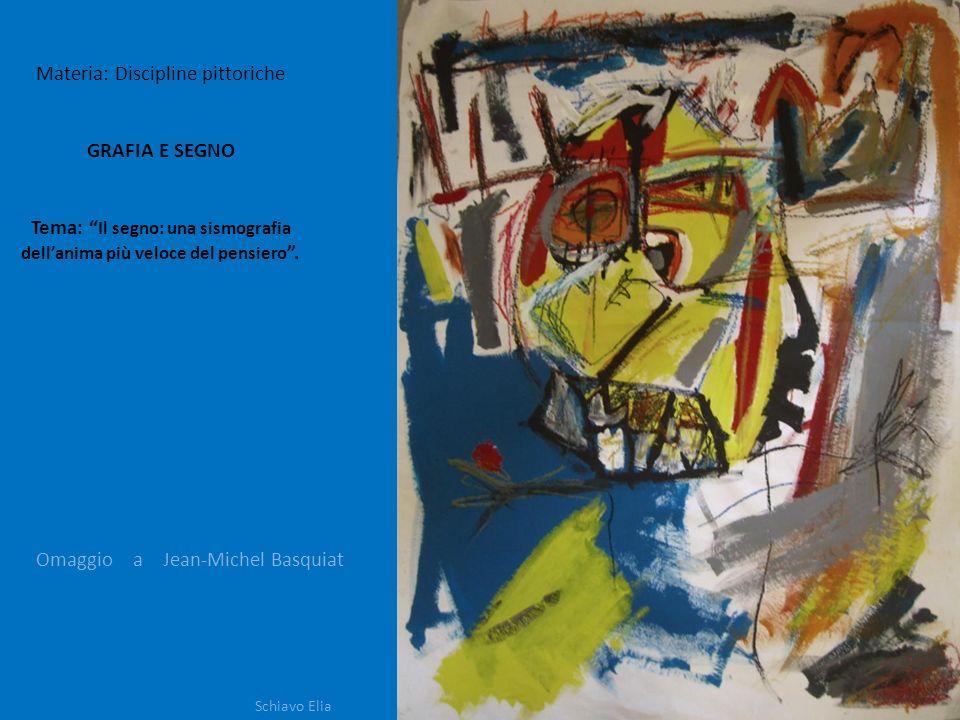 Materia: Discipline pittoriche GRAFIA E SEGNO Tema: Il segno: una sismografia dellanima più veloce del pensiero. Schiavo Elia Omaggio a Jean-Michel Ba