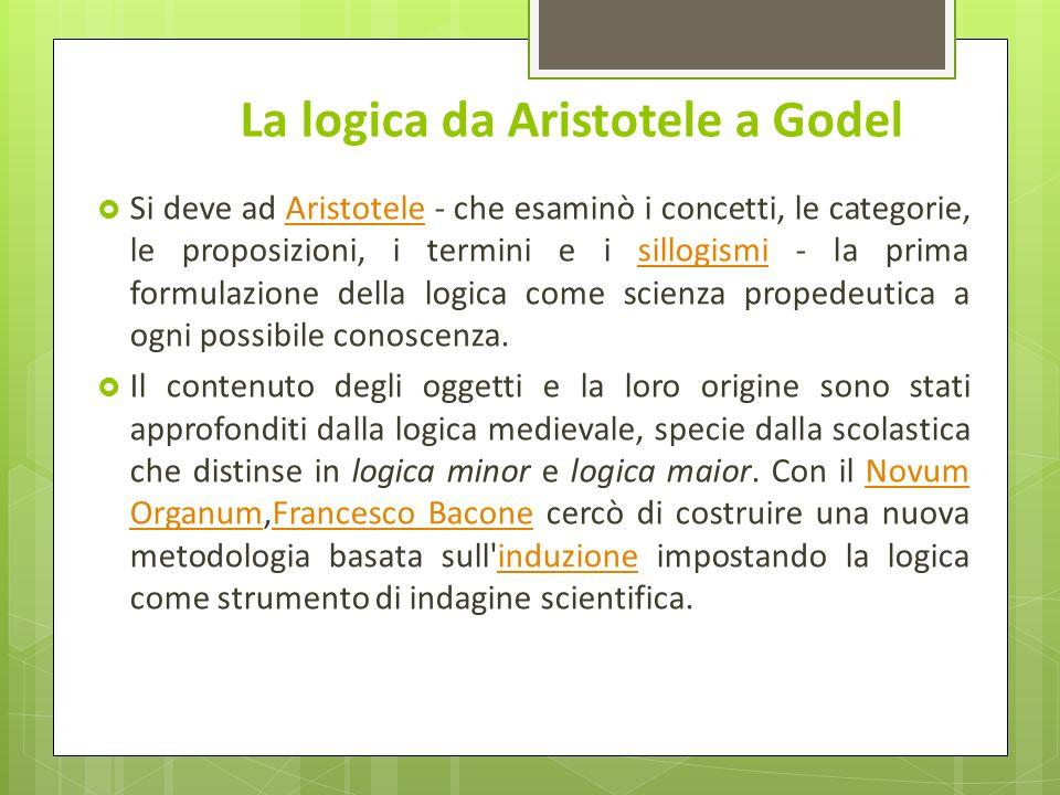 La logica da Aristotele a Godel Si deve ad Aristotele - che esaminò i concetti, le categorie, le proposizioni, i termini e i sillogismi - la prima for