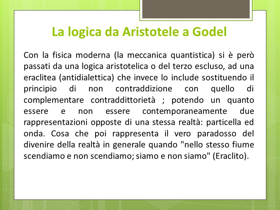 La logica da Aristotele a Godel Con la fisica moderna (la meccanica quantistica) si è però passati da una logica aristotelica o del terzo escluso, ad