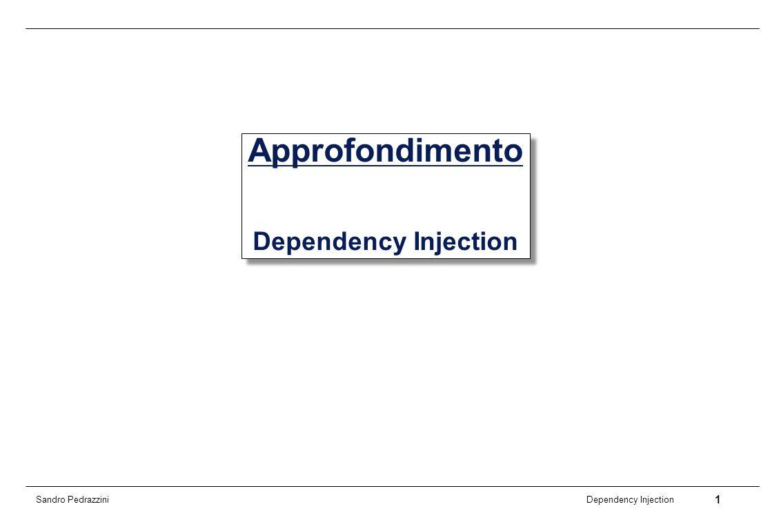 2 Dependency Injection Sandro Pedrazzini Dependency Injection (DI) Modalità di configurazione di un oggetto, in cui le dipendenze delloggetto vengono specificate da entità esterne Lalternativa è che loggetto stesso si definisca da solo, al suo interno, le dipendenze Anche chiamata Inversion of Control (IoC), che però ha un significato più esteso (principio del framework in generale)
