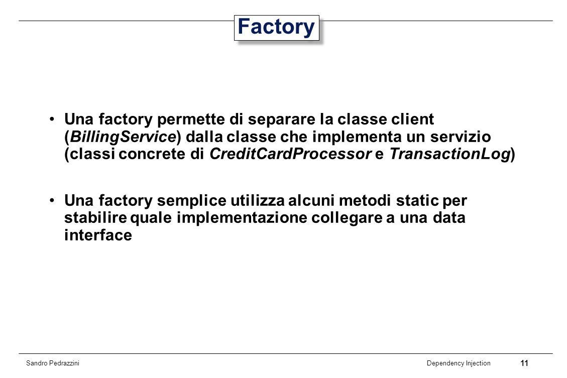 11 Dependency Injection Sandro Pedrazzini Factory Una factory permette di separare la classe client (BillingService) dalla classe che implementa un se