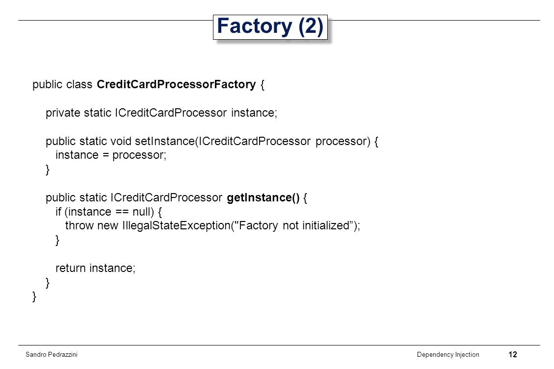 12 Dependency Injection Sandro Pedrazzini Factory (2) public class CreditCardProcessorFactory { private static ICreditCardProcessor instance; public s