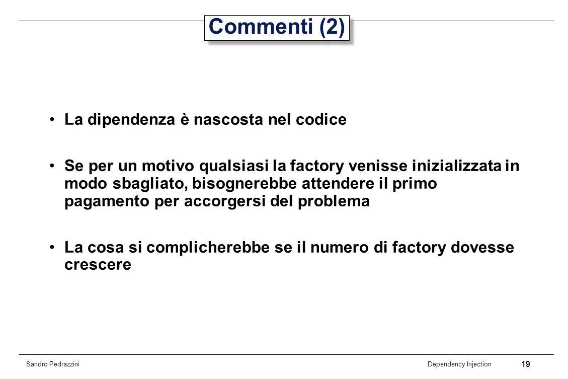 19 Dependency Injection Sandro Pedrazzini Commenti (2) La dipendenza è nascosta nel codice Se per un motivo qualsiasi la factory venisse inizializzata