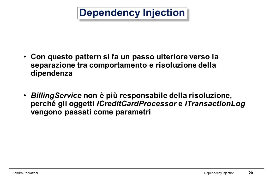 20 Dependency Injection Sandro Pedrazzini Dependency Injection Con questo pattern si fa un passo ulteriore verso la separazione tra comportamento e ri