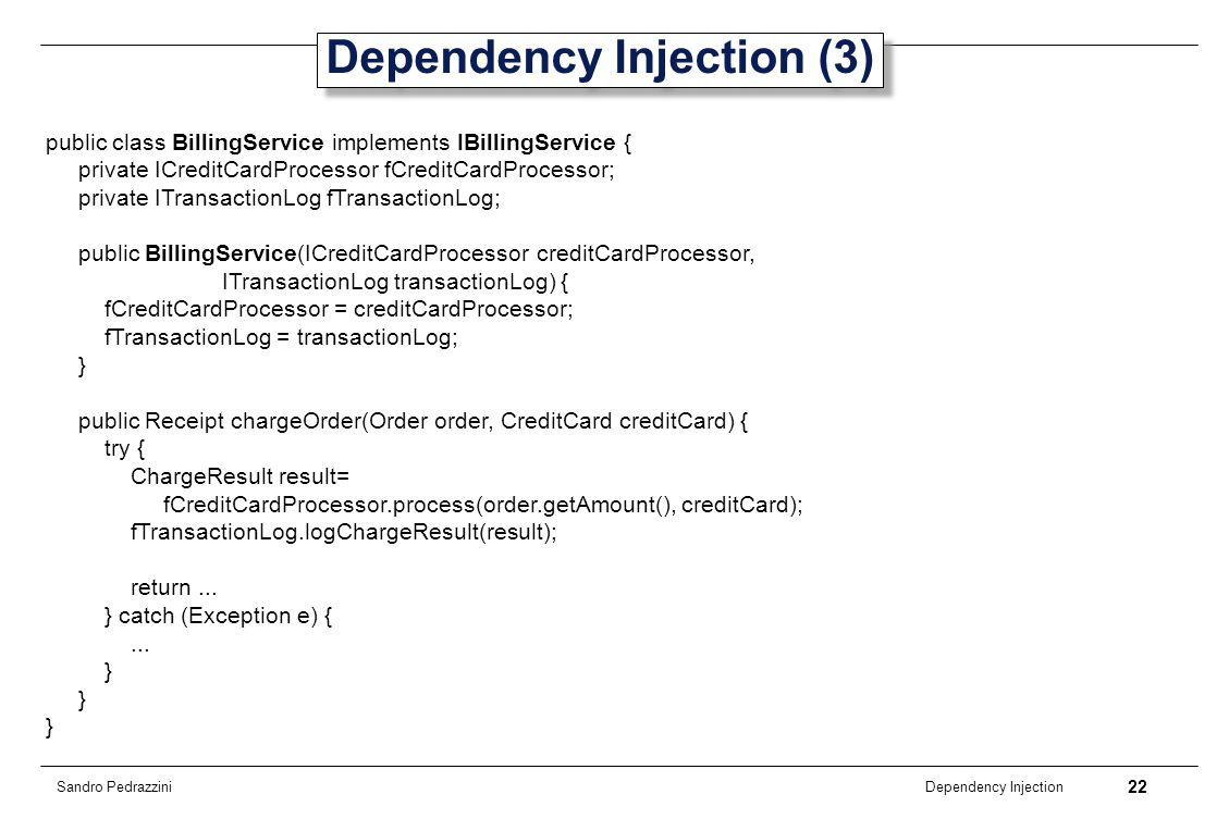 22 Dependency Injection Sandro Pedrazzini Dependency Injection (3) public class BillingService implements IBillingService { private ICreditCardProcess