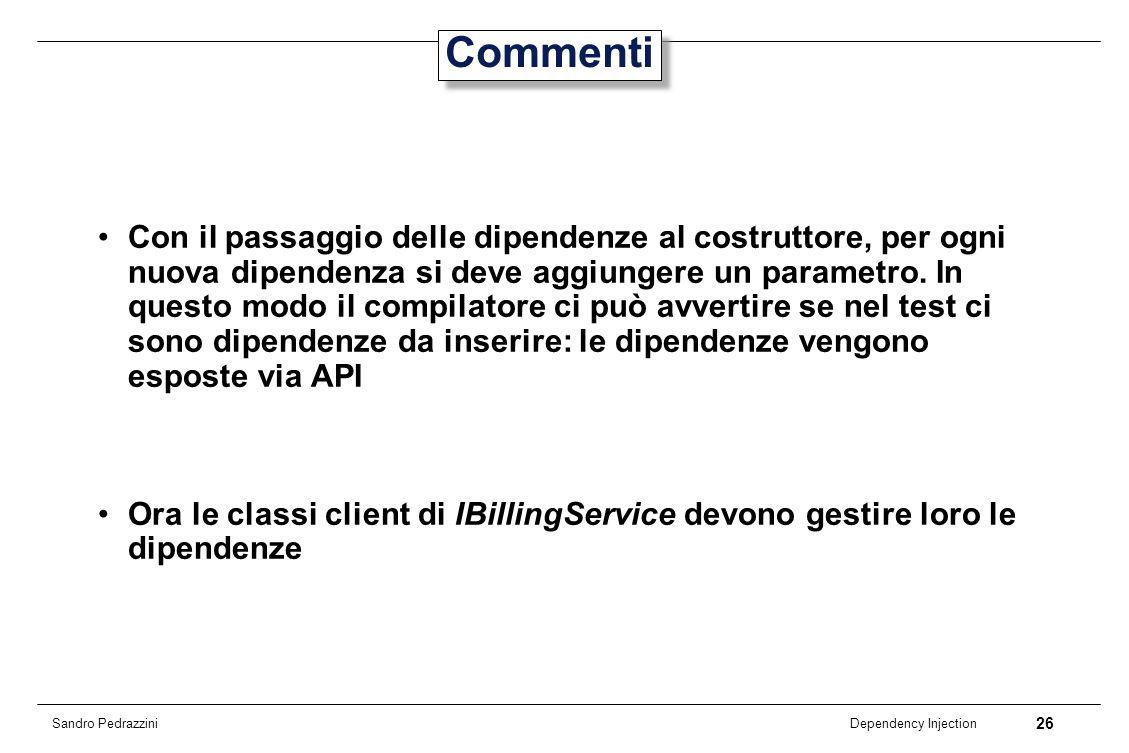 26 Dependency Injection Sandro Pedrazzini Commenti Con il passaggio delle dipendenze al costruttore, per ogni nuova dipendenza si deve aggiungere un p