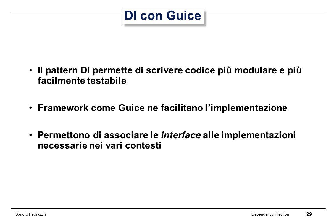 29 Dependency Injection Sandro Pedrazzini DI con Guice Il pattern DI permette di scrivere codice più modulare e più facilmente testabile Framework com