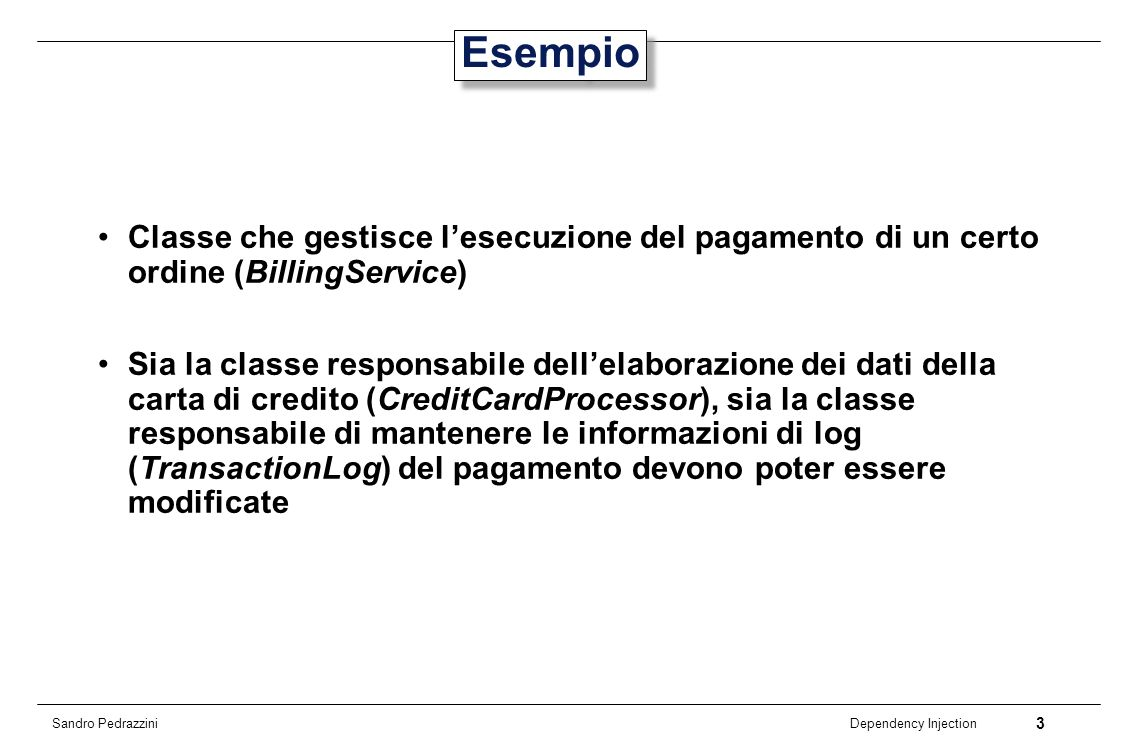 3 Dependency Injection Sandro Pedrazzini Esempio Classe che gestisce lesecuzione del pagamento di un certo ordine (BillingService) Sia la classe respo