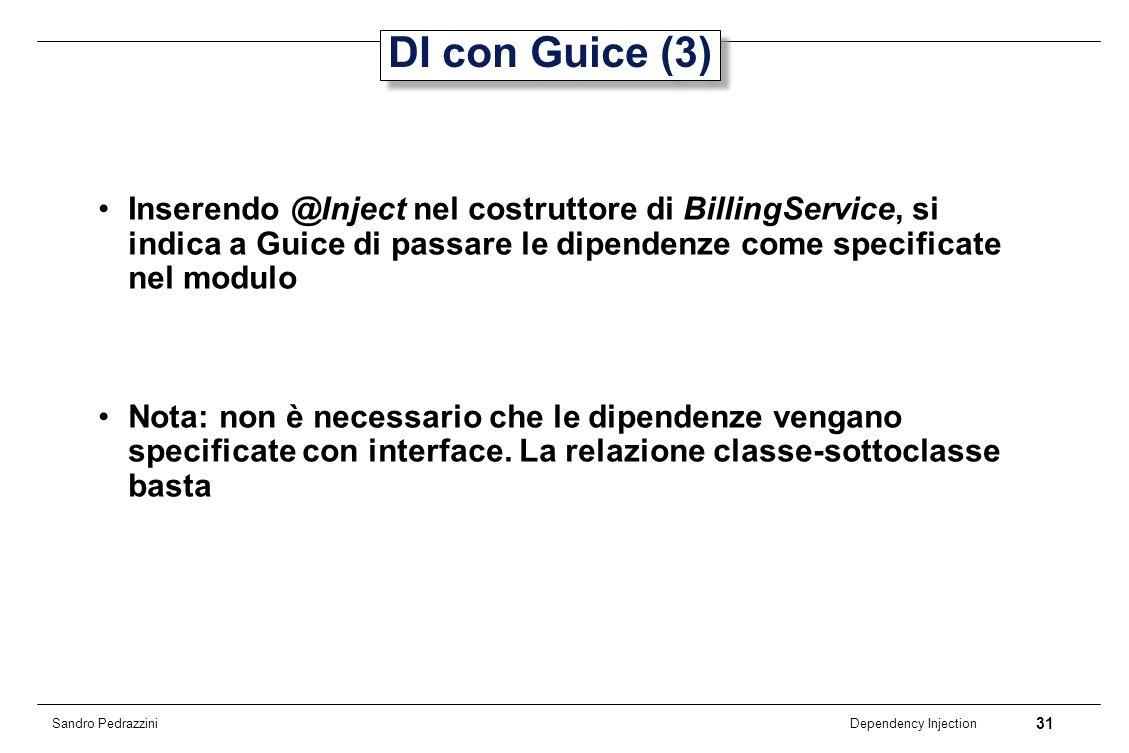 31 Dependency Injection Sandro Pedrazzini DI con Guice (3) Inserendo @Inject nel costruttore di BillingService, si indica a Guice di passare le dipend