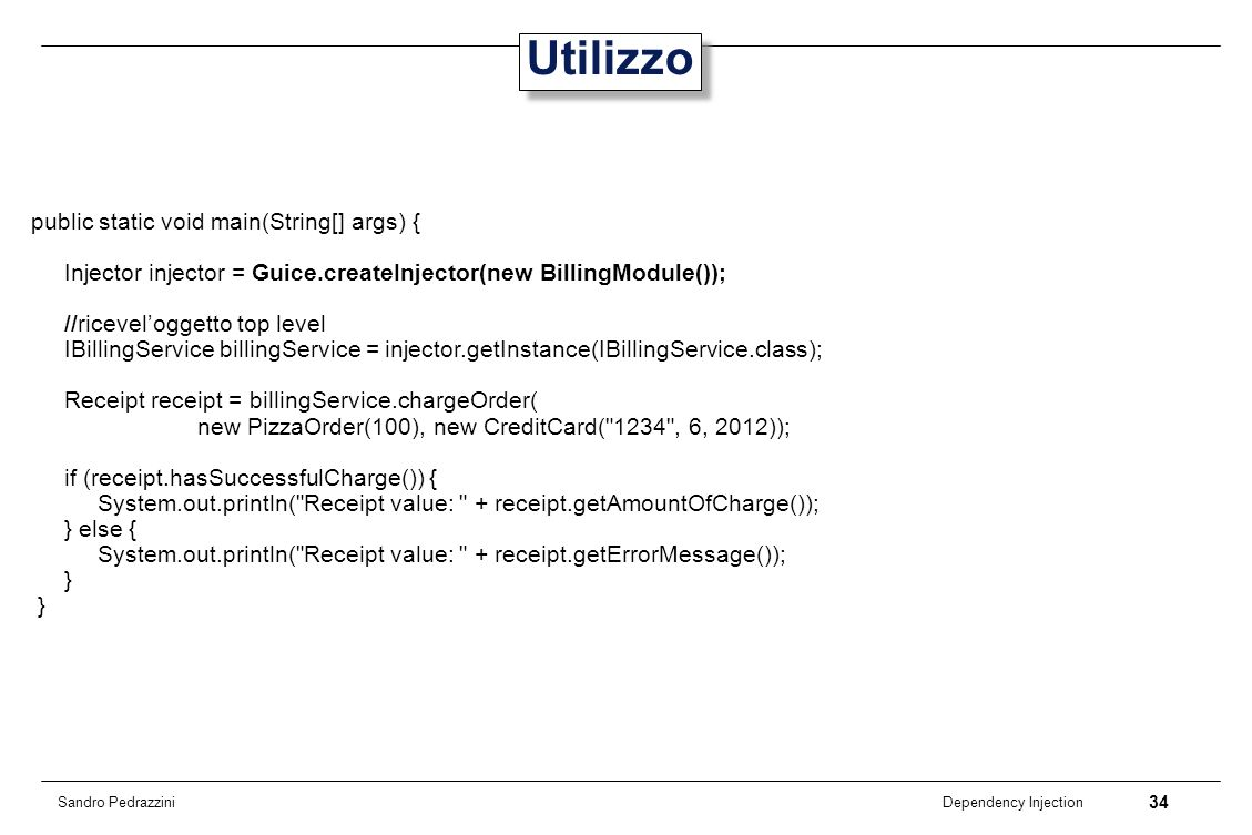 34 Dependency Injection Sandro Pedrazzini Utilizzo public static void main(String[] args) { Injector injector = Guice.createInjector(new BillingModule