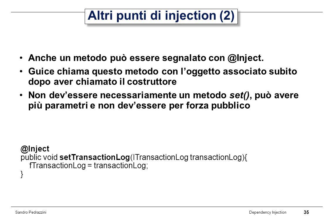 35 Dependency Injection Sandro Pedrazzini Altri punti di injection (2) Anche un metodo può essere segnalato con @Inject. Guice chiama questo metodo co