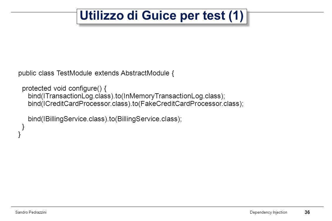 36 Dependency Injection Sandro Pedrazzini Utilizzo di Guice per test (1) public class TestModule extends AbstractModule { protected void configure() {