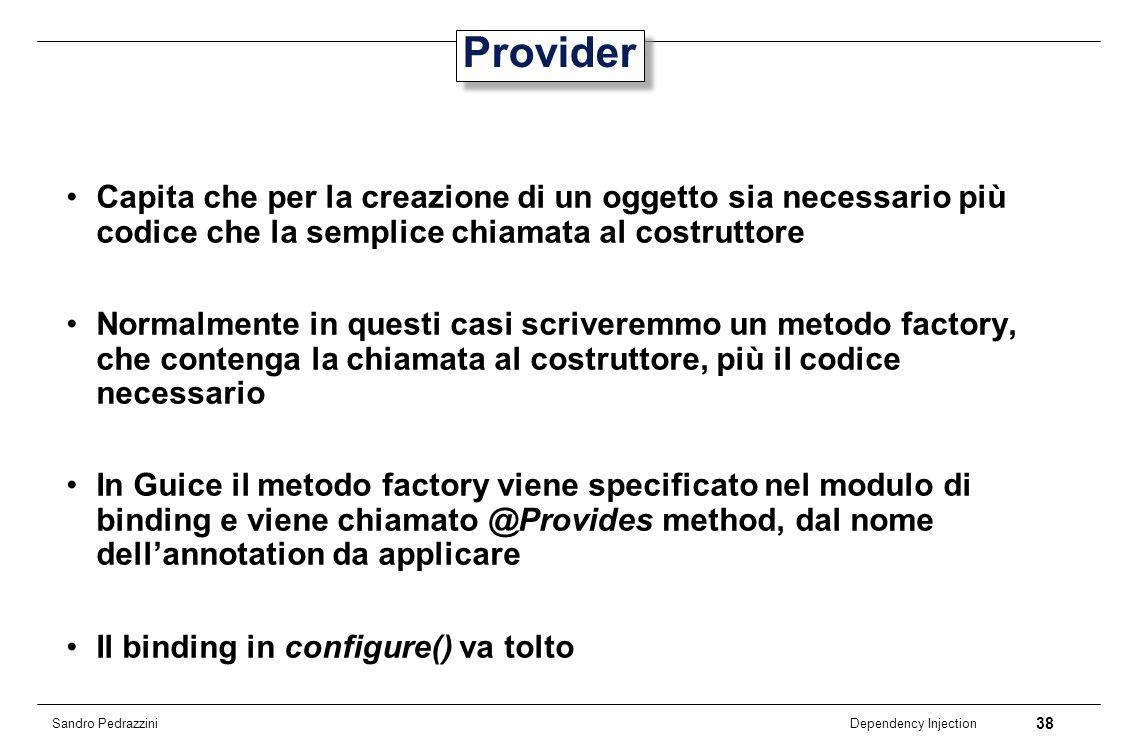 38 Dependency Injection Sandro Pedrazzini Provider Capita che per la creazione di un oggetto sia necessario più codice che la semplice chiamata al cos