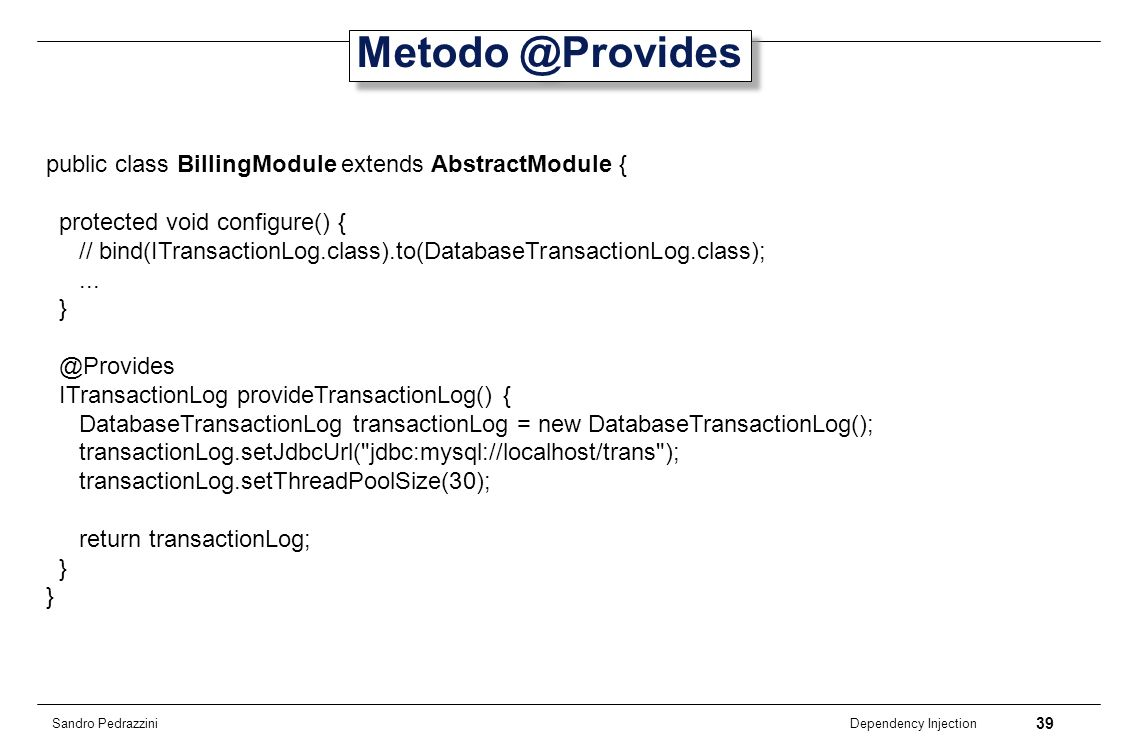 39 Dependency Injection Sandro Pedrazzini Metodo @Provides public class BillingModule extends AbstractModule { protected void configure() { // bind(IT