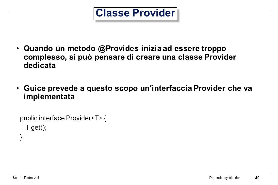 40 Dependency Injection Sandro Pedrazzini Classe Provider Quando un metodo @Provides inizia ad essere troppo complesso, si può pensare di creare una c