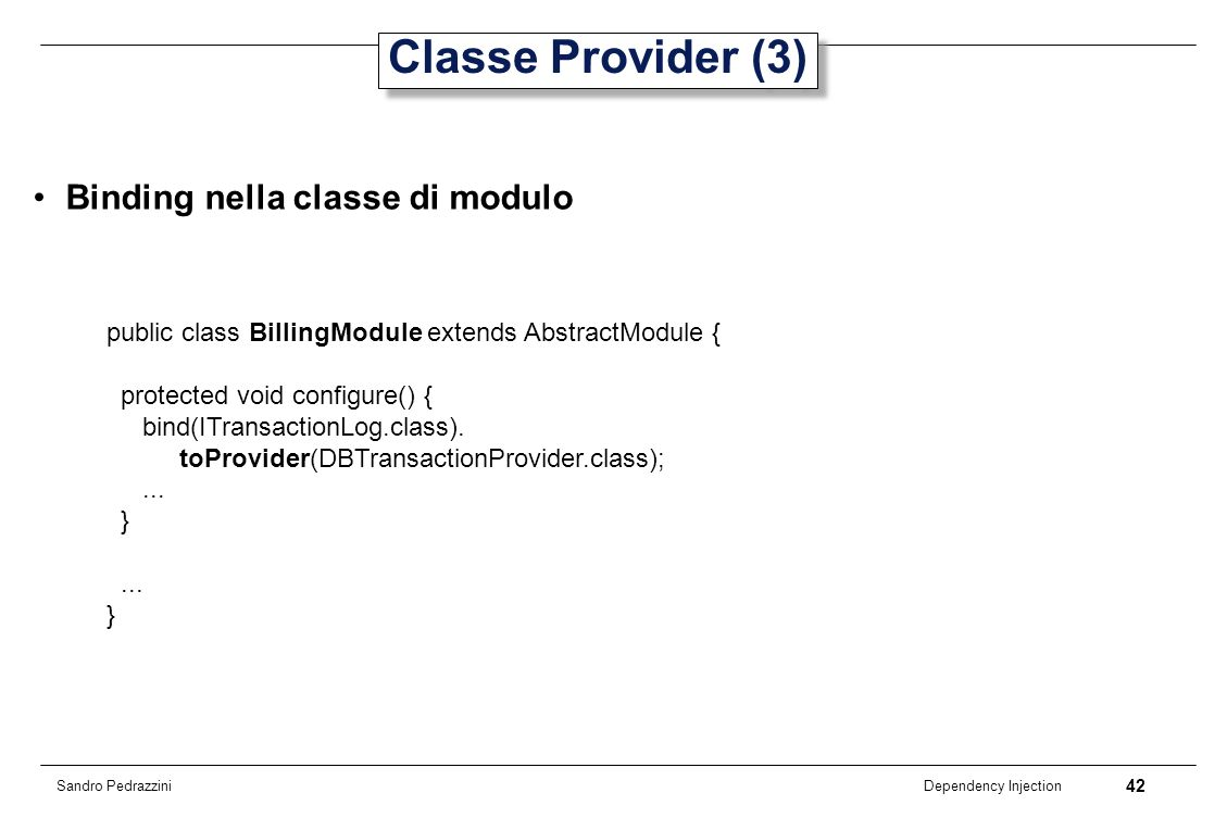 42 Dependency Injection Sandro Pedrazzini Classe Provider (3) Binding nella classe di modulo public class BillingModule extends AbstractModule { prote