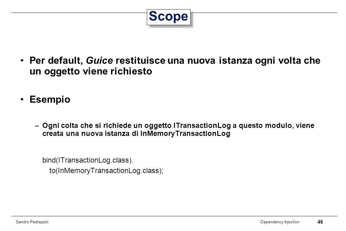 46 Dependency Injection Sandro Pedrazzini Scope Per default, Guice restituisce una nuova istanza ogni volta che un oggetto viene richiesto Esempio –Og