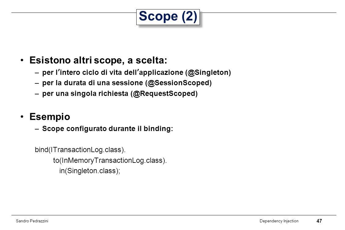 47 Dependency Injection Sandro Pedrazzini Scope (2) Esistono altri scope, a scelta: –per lintero ciclo di vita dellapplicazione (@Singleton) –per la d