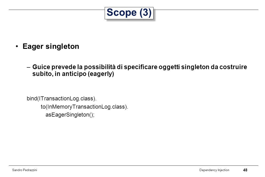 48 Dependency Injection Sandro Pedrazzini Scope (3) Eager singleton –Guice prevede la possibilità di specificare oggetti singleton da costruire subito