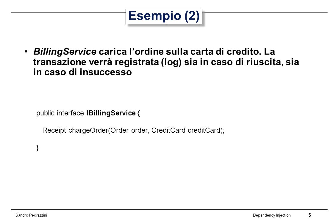 16 Dependency Injection Sandro Pedrazzini Unit Test public class BillingServiceTest extends TestCase { private ITransactionLog transactionLog = new InMemoryTransactionLog(); private ICreditCardProcessor processor = new FakeCreditCardProcessor(); public void setUp() { TransactionLogFactory.setInstance(transactionLog); CreditCardProcessorFactory.setInstance(processor); } @Test public void testBilling() {...