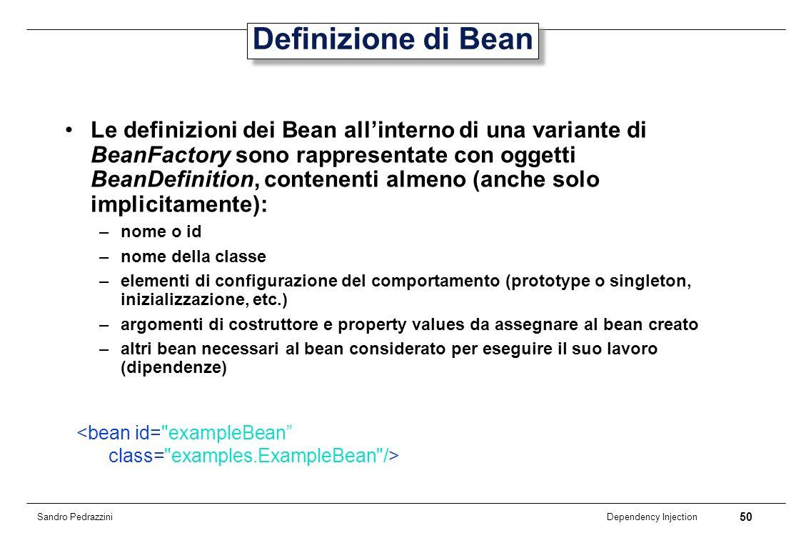 50 Dependency Injection Sandro Pedrazzini Definizione di Bean Le definizioni dei Bean allinterno di una variante di BeanFactory sono rappresentate con