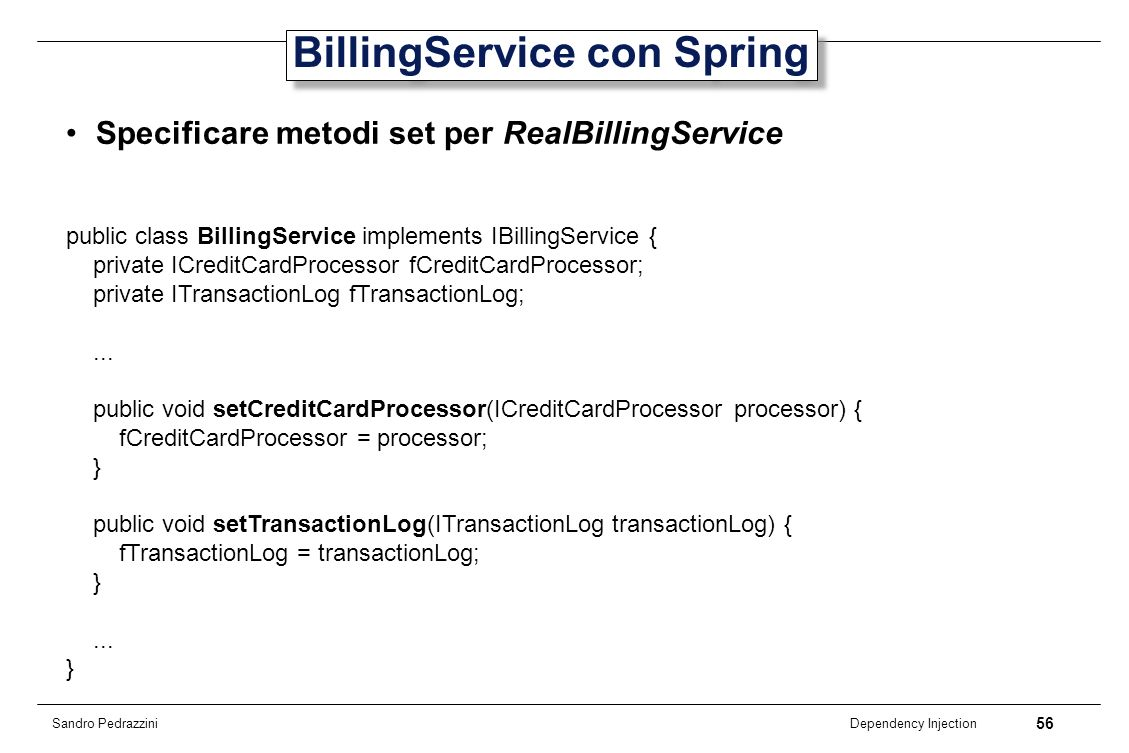56 Dependency Injection Sandro Pedrazzini BillingService con Spring Specificare metodi set per RealBillingService public class BillingService implemen