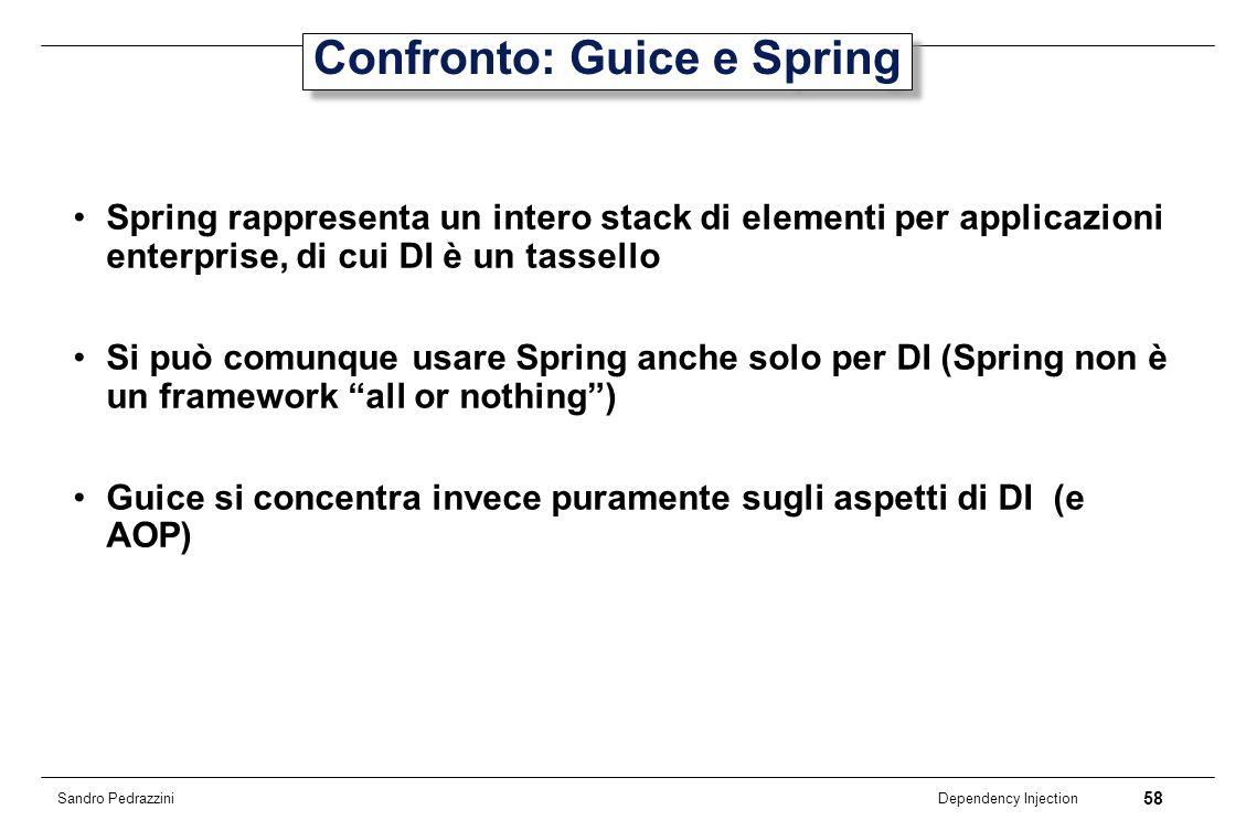 58 Dependency Injection Sandro Pedrazzini Confronto: Guice e Spring Spring rappresenta un intero stack di elementi per applicazioni enterprise, di cui