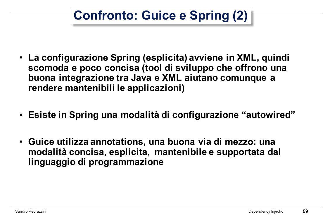 59 Dependency Injection Sandro Pedrazzini Confronto: Guice e Spring (2) La configurazione Spring (esplicita) avviene in XML, quindi scomoda e poco con