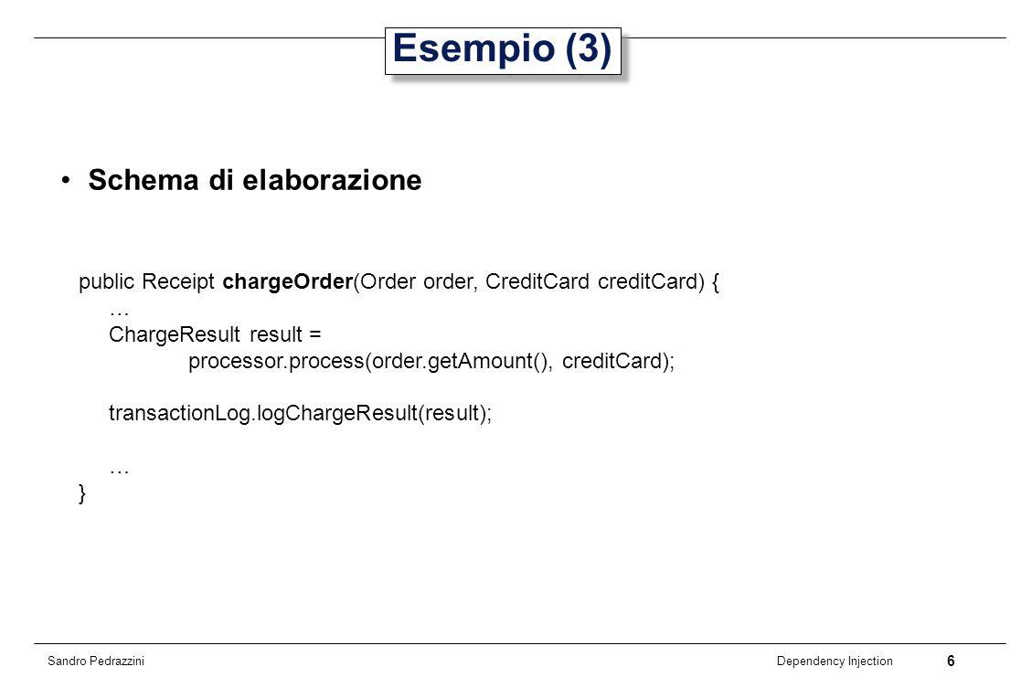 7 Dependency Injection Sandro Pedrazzini Esempio (4) public class BillingService implements IBillingService { public Receipt chargeOrder(Order order, CreditCard creditCard) { ICreditCardProcessor processor = new PaypalCreditCardProcessor(); ITransactionLog transactionLog = new DatabaseTransactionLog(); try { ChargeResult result = processor.