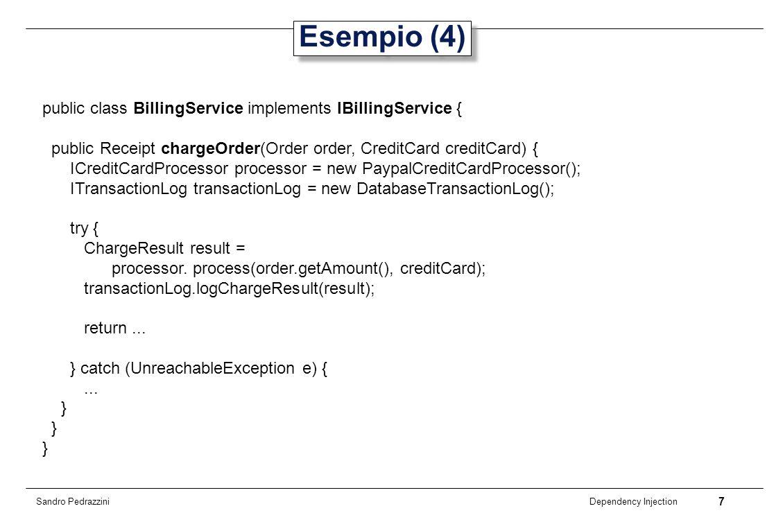 7 Dependency Injection Sandro Pedrazzini Esempio (4) public class BillingService implements IBillingService { public Receipt chargeOrder(Order order,