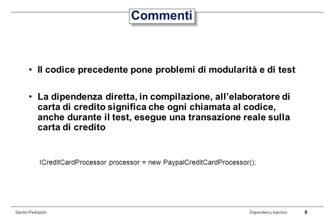 9 Dependency Injection Sandro Pedrazzini Commenti Il codice precedente pone problemi di modularità e di test La dipendenza diretta, in compilazione, a