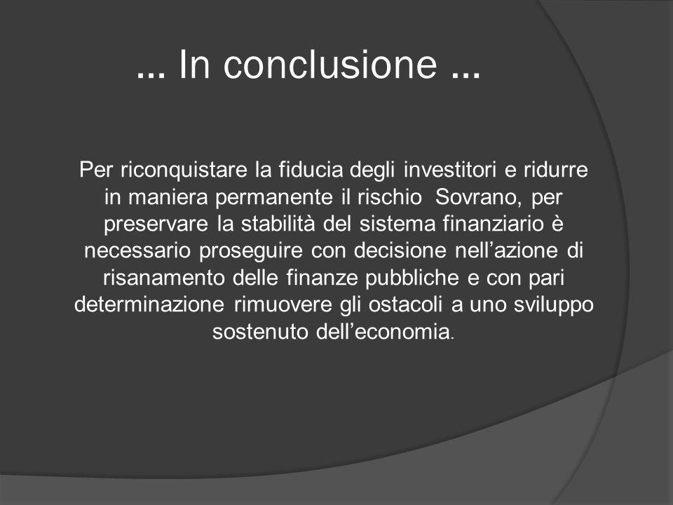 ... In conclusione … Per riconquistare la fiducia degli investitori e ridurre in maniera permanente il rischio Sovrano, per preservare la stabilità de