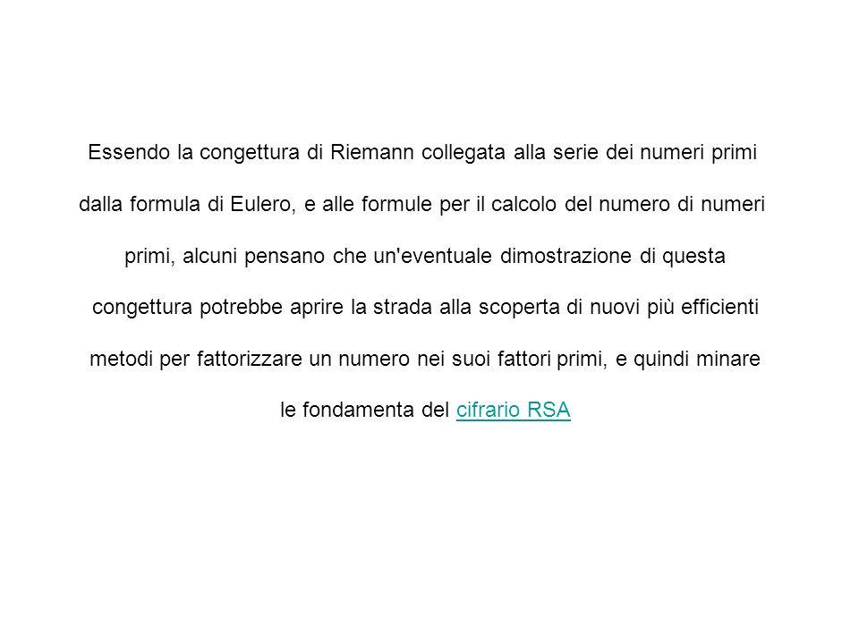 Essendo la congettura di Riemann collegata alla serie dei numeri primi dalla formula di Eulero, e alle formule per il calcolo del numero di numeri pri
