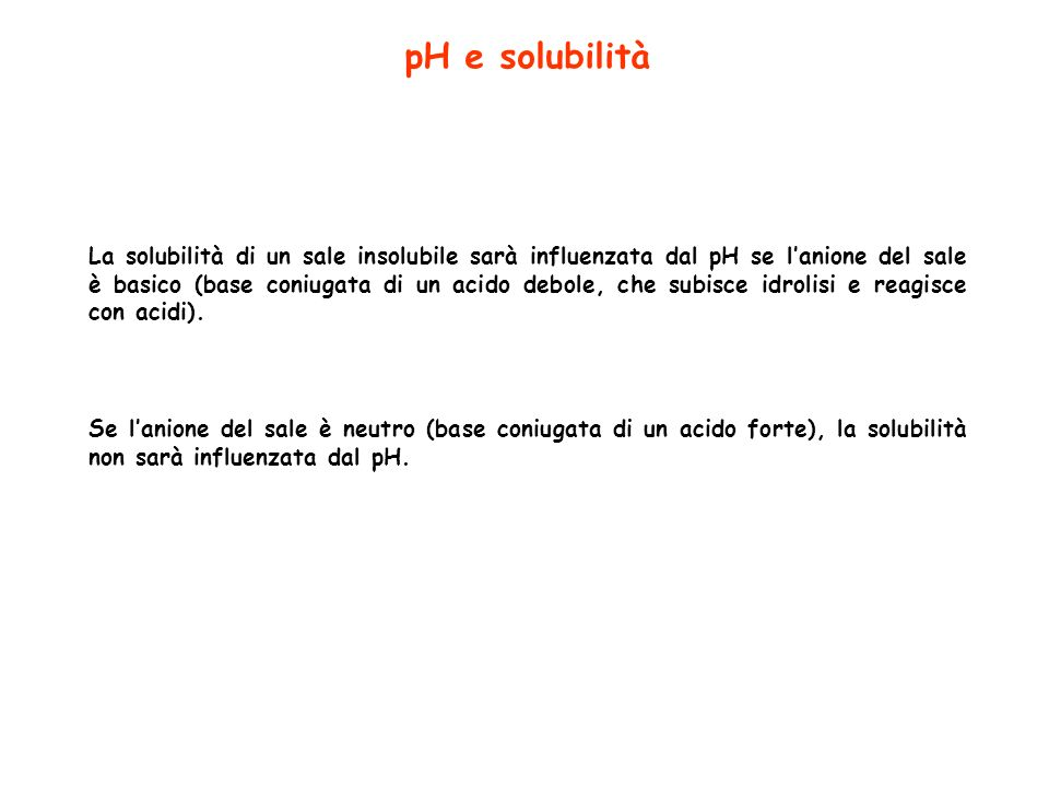 pH e solubilità La solubilità di un sale insolubile sarà influenzata dal pH se lanione del sale è basico (base coniugata di un acido debole, che subis
