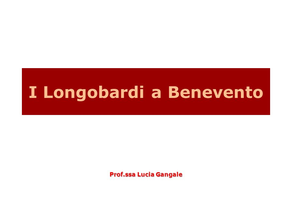 I Longobardi a Benevento Prof.ssa Lucia Gangale