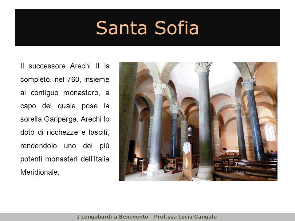Santa Sofia Il successore Arechi II la completò, nel 760, insieme al contiguo monastero, a capo del quale pose la sorella Gariperga. Arechi lo dotò di