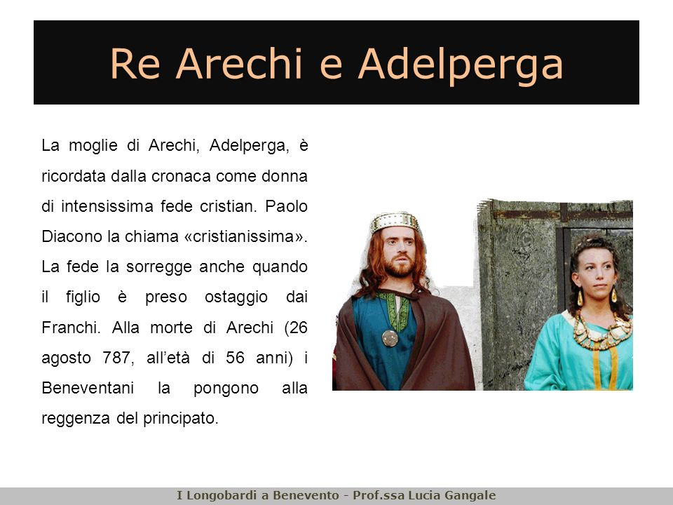 Re Arechi e Adelperga La moglie di Arechi, Adelperga, è ricordata dalla cronaca come donna di intensissima fede cristian. Paolo Diacono la chiama «cri