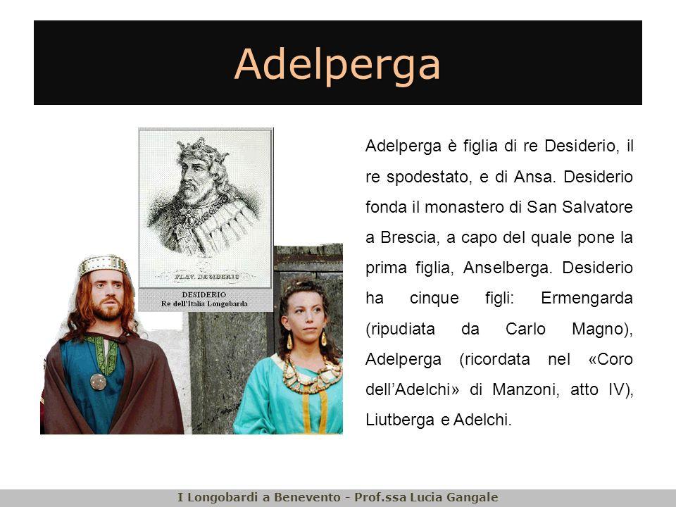 Adelperga Adelperga è figlia di re Desiderio, il re spodestato, e di Ansa. Desiderio fonda il monastero di San Salvatore a Brescia, a capo del quale p