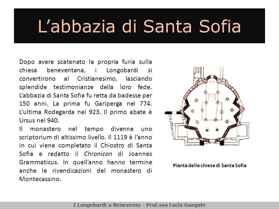 Labbazia di Santa Sofia I Longobardi a Benevento - Prof.ssa Lucia Gangale Dopo avere scatenato la propria furia sulla chiesa beneventana, i Longobardi si convertirono al Cristianesimo, lasciando splendide testimonianze della loro fede.