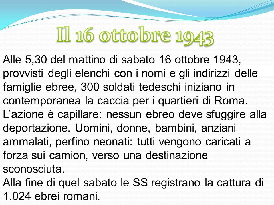 Alle 5,30 del mattino di sabato 16 ottobre 1943, provvisti degli elenchi con i nomi e gli indirizzi delle famiglie ebree, 300 soldati tedeschi iniziano in contemporanea la caccia per i quartieri di Roma.