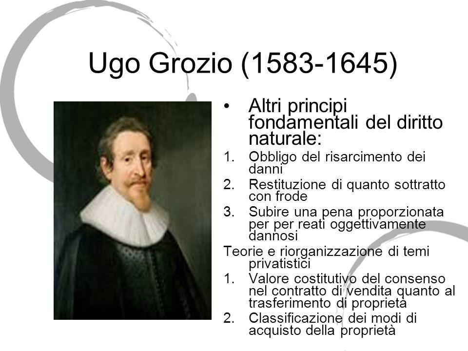 Ugo Grozio (1583-1645) Altri principi fondamentali del diritto naturale: 1.Obbligo del risarcimento dei danni 2.Restituzione di quanto sottratto con f