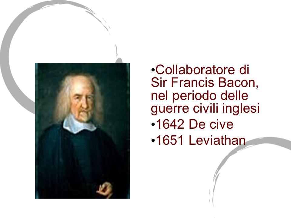 Thomas Hobbes (1588-1679) Collaboratore di Sir Francis Bacon, nel periodo delle guerre civili inglesi 1642 De cive 1651 Leviathan