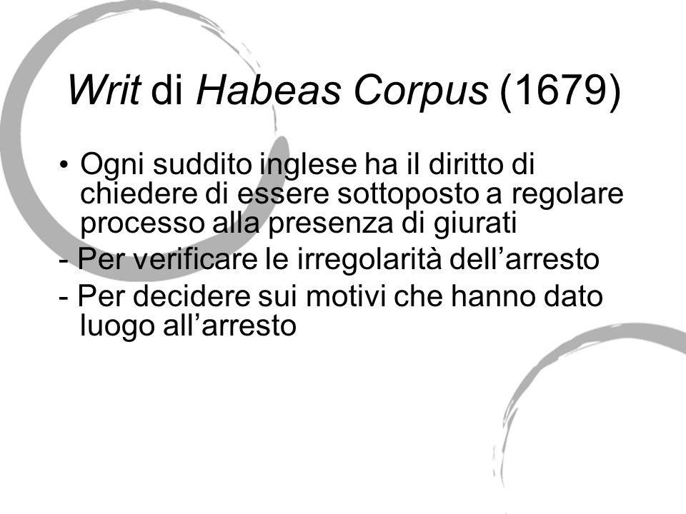 Writ di Habeas Corpus (1679) Ogni suddito inglese ha il diritto di chiedere di essere sottoposto a regolare processo alla presenza di giurati - Per ve
