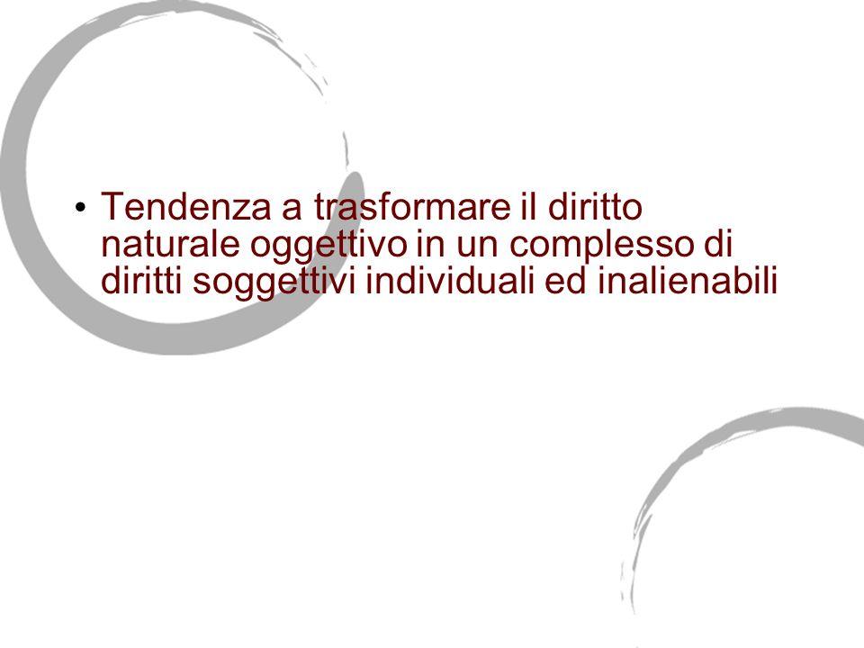 I diritti dellindividuo Tendenza a trasformare il diritto naturale oggettivo in un complesso di diritti soggettivi individuali ed inalienabili