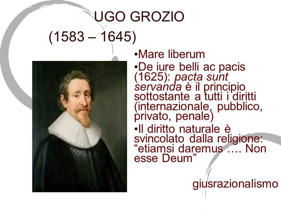 UGO GROZIO (1583 – 1645) (1583-1645) Mare liberum De iure belli ac pacis (1625): pacta sunt servanda è il principio sottostante a tutti i diritti (int